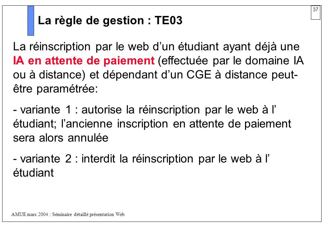 37 AMUE mars 2004 : Séminaire détaillé présentation Web La règle de gestion : TE03 La réinscription par le web dun étudiant ayant déjà une IA en atten