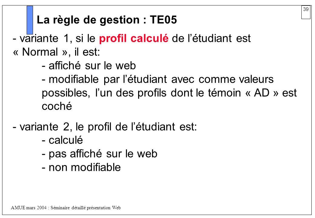 39 AMUE mars 2004 : Séminaire détaillé présentation Web La règle de gestion : TE05 - variante 1, si le profil calculé de létudiant est « Normal », il