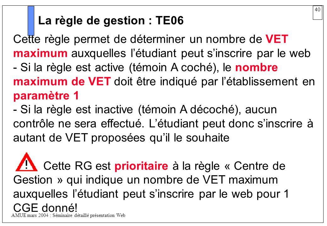 40 AMUE mars 2004 : Séminaire détaillé présentation Web La règle de gestion : TE06 Cette règle permet de déterminer un nombre de VET maximum auxquelle