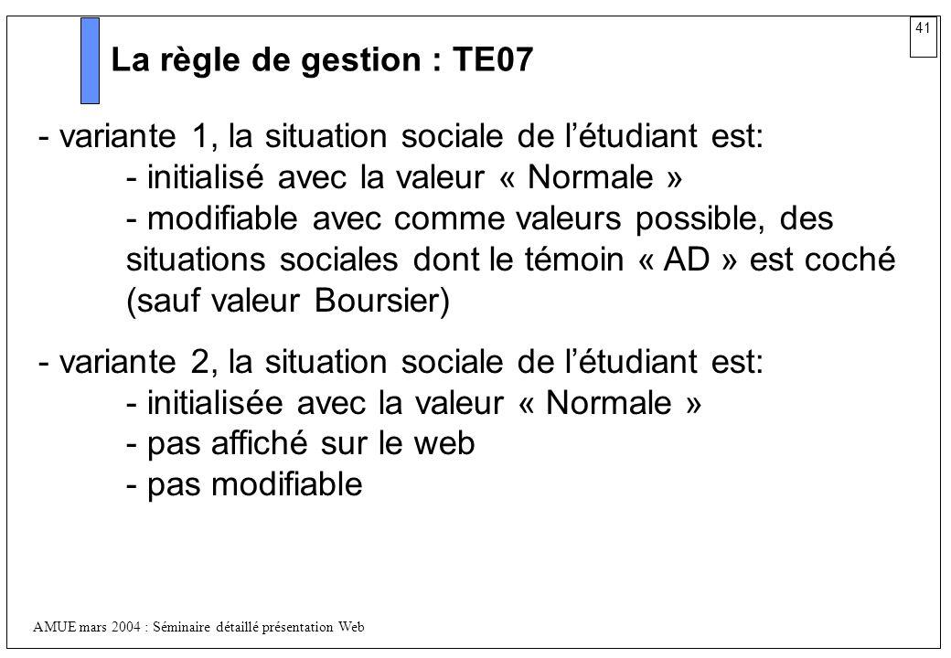 41 AMUE mars 2004 : Séminaire détaillé présentation Web La règle de gestion : TE07 - variante 1, la situation sociale de létudiant est: - initialisé a