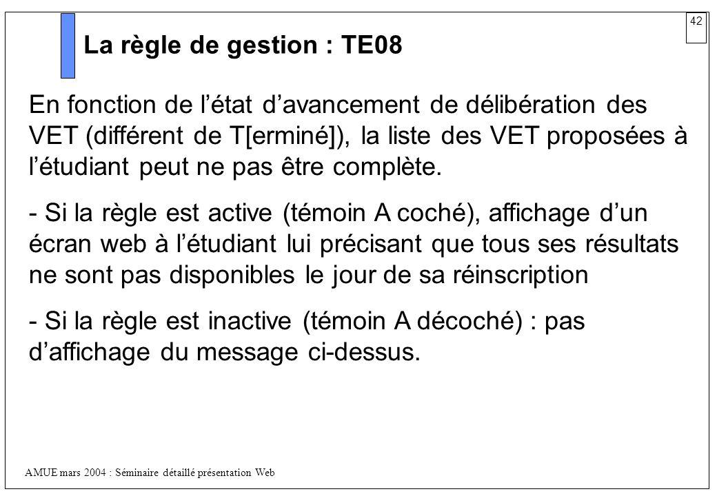 42 AMUE mars 2004 : Séminaire détaillé présentation Web La règle de gestion : TE08 En fonction de létat davancement de délibération des VET (différent