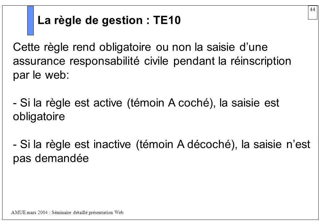 44 AMUE mars 2004 : Séminaire détaillé présentation Web La règle de gestion : TE10 Cette règle rend obligatoire ou non la saisie dune assurance respon