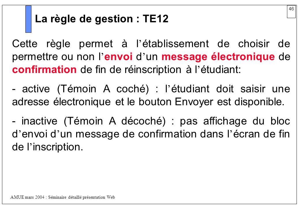 46 AMUE mars 2004 : Séminaire détaillé présentation Web La règle de gestion : TE12 Cette règle permet à l établissement de choisir de permettre ou non