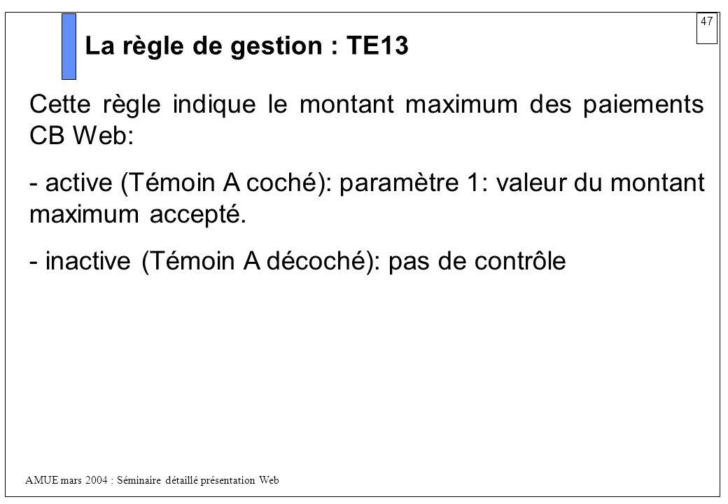 47 AMUE mars 2004 : Séminaire détaillé présentation Web La règle de gestion : TE13 Cette règle indique le montant maximum des paiements CB Web: - acti
