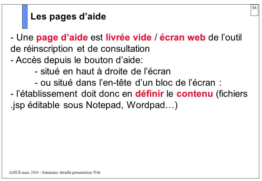 64 AMUE mars 2004 : Séminaire détaillé présentation Web Les pages daide - Une page daide est livrée vide / écran web de loutil de réinscription et de