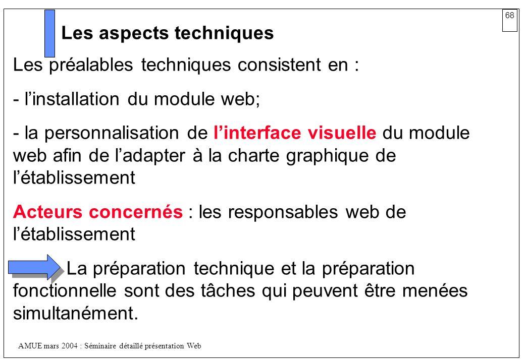 68 AMUE mars 2004 : Séminaire détaillé présentation Web Les aspects techniques Les préalables techniques consistent en : - linstallation du module web