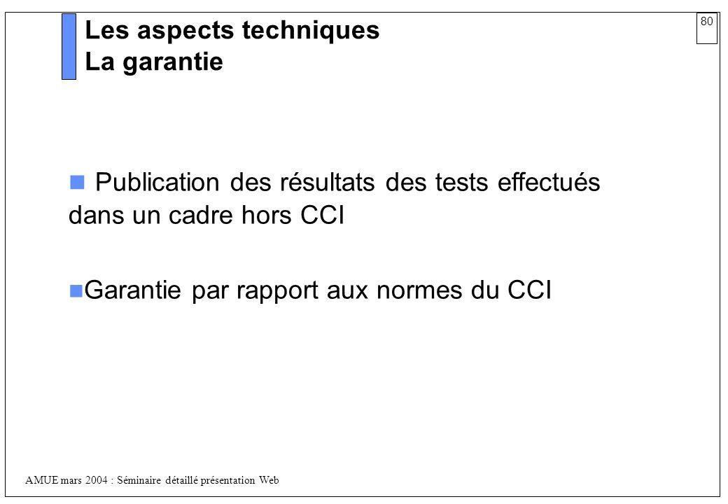 80 AMUE mars 2004 : Séminaire détaillé présentation Web Les aspects techniques La garantie Publication des résultats des tests effectués dans un cadre
