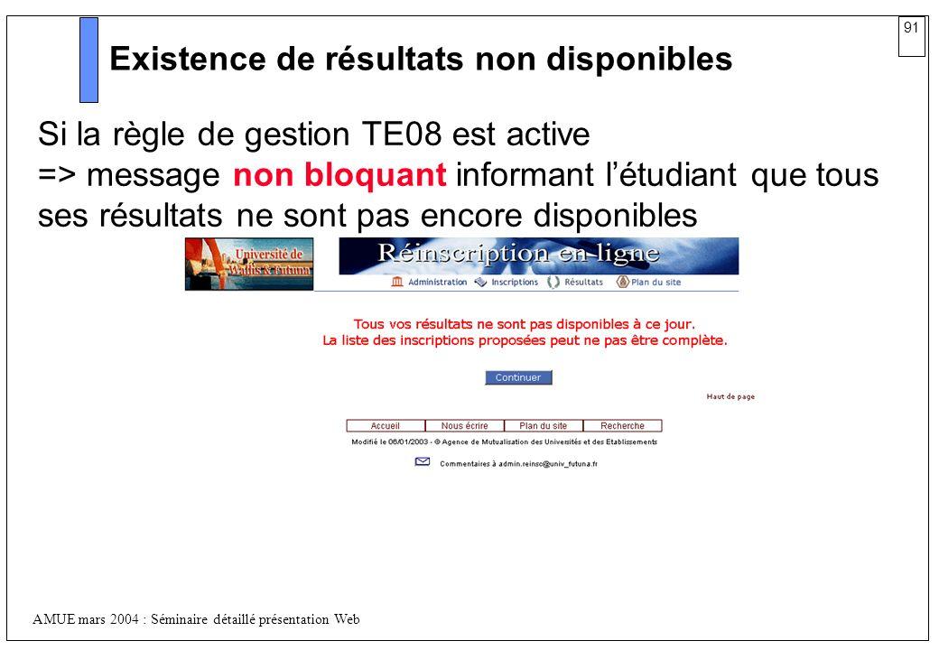 91 AMUE mars 2004 : Séminaire détaillé présentation Web Existence de résultats non disponibles Si la règle de gestion TE08 est active => message non b