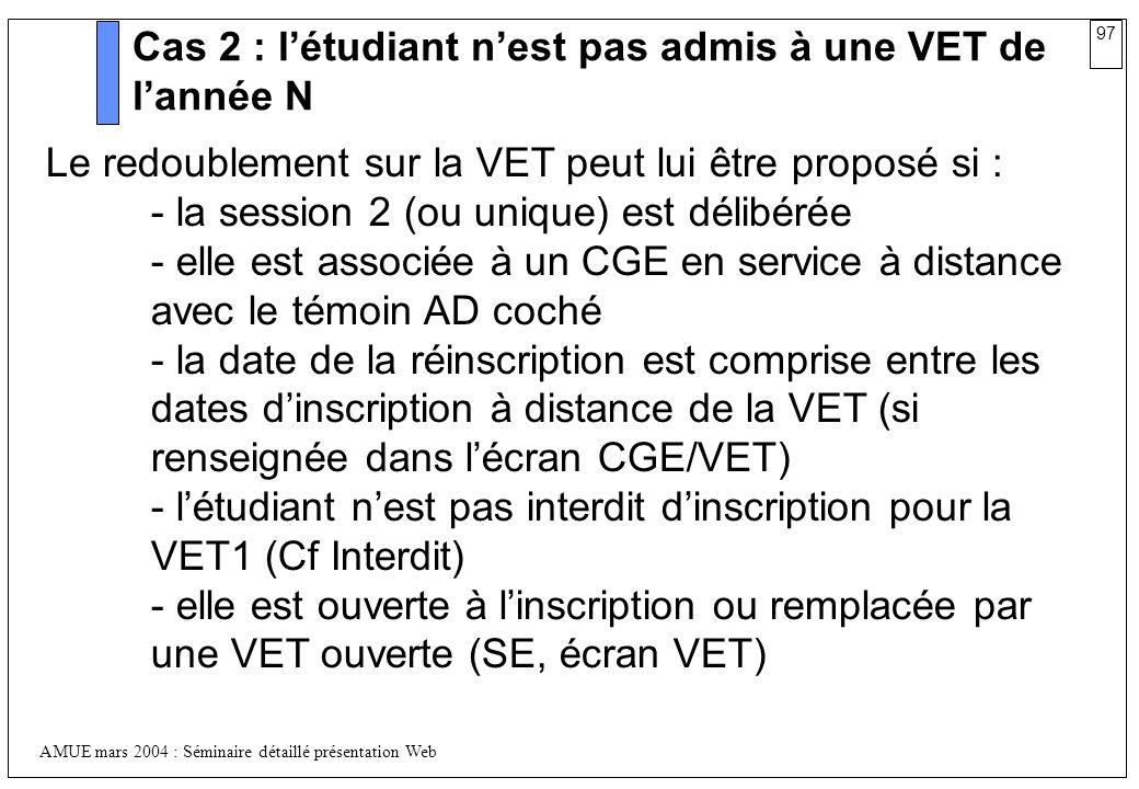 97 AMUE mars 2004 : Séminaire détaillé présentation Web Cas 2 : létudiant nest pas admis à une VET de lannée N Le redoublement sur la VET peut lui êtr
