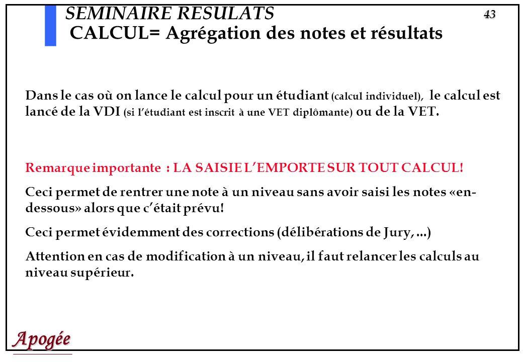 Apogée42 SEMINAIRE RESULATS CALCUL= Agrégation des notes et résultats Attention : Si vous lancez les calculs pour la VET par exemple, Apogée va calcul