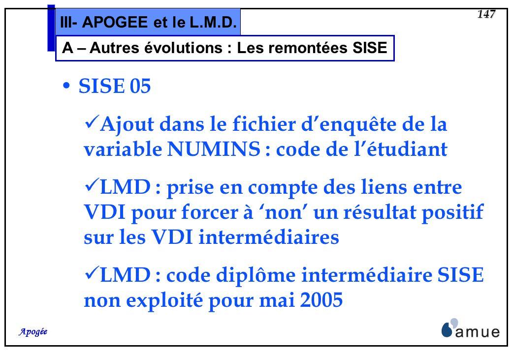 146 Apogée III- APOGEE et le L.M.D. A – Autres évolutions : Les remontées SISE SISE 03 Suppression de 11 variables du fichier denquête (cf dossier tec