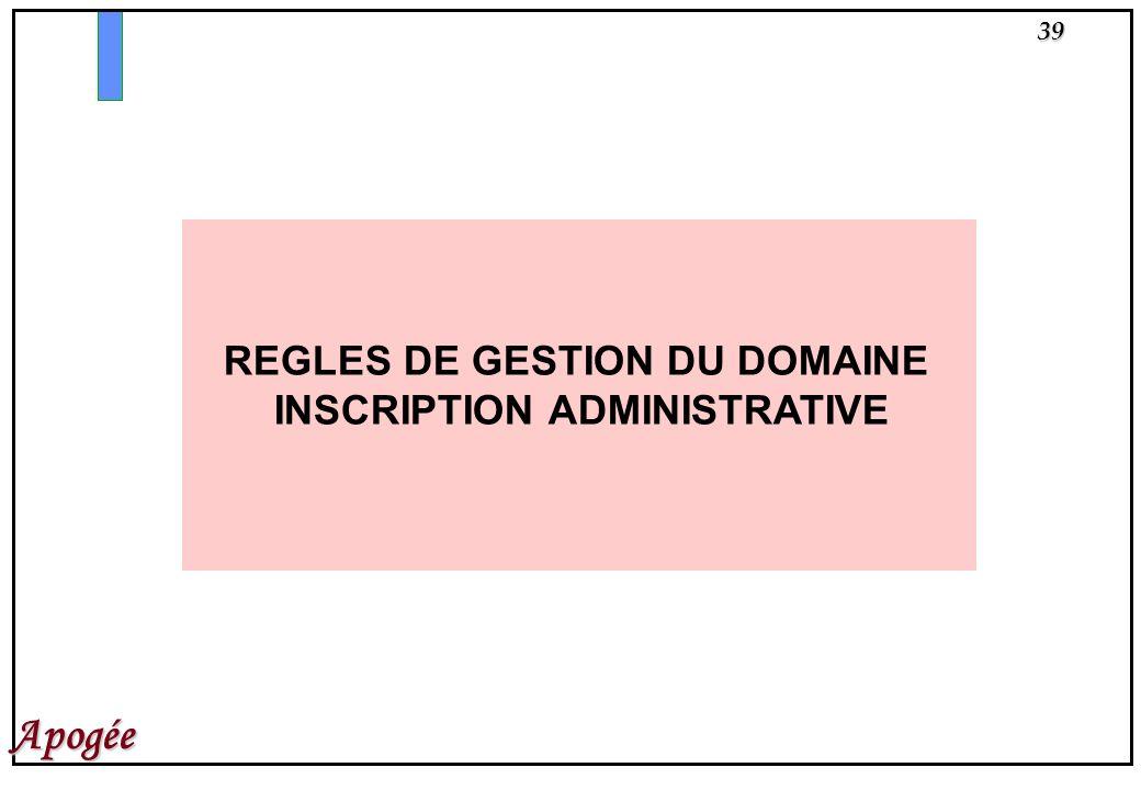 39 Apogée REGLES DE GESTION DU DOMAINE INSCRIPTION ADMINISTRATIVE