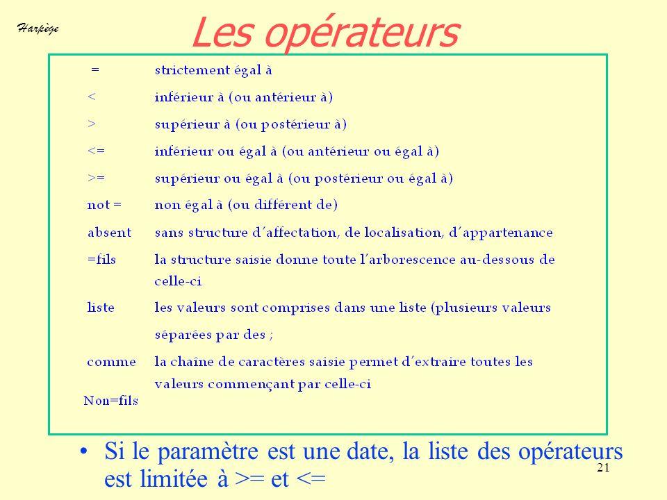 Harpège 21 Les opérateurs Si le paramètre est une date, la liste des opérateurs est limitée à >= et <=