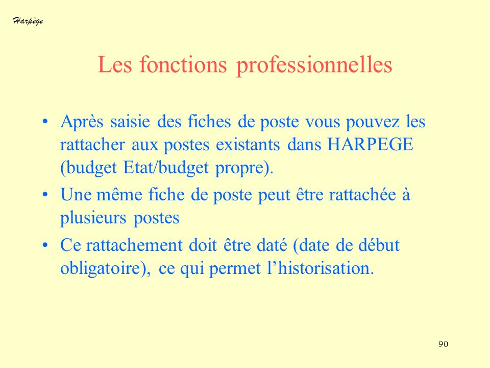 Harpège 90 Les fonctions professionnelles Après saisie des fiches de poste vous pouvez les rattacher aux postes existants dans HARPEGE (budget Etat/bu