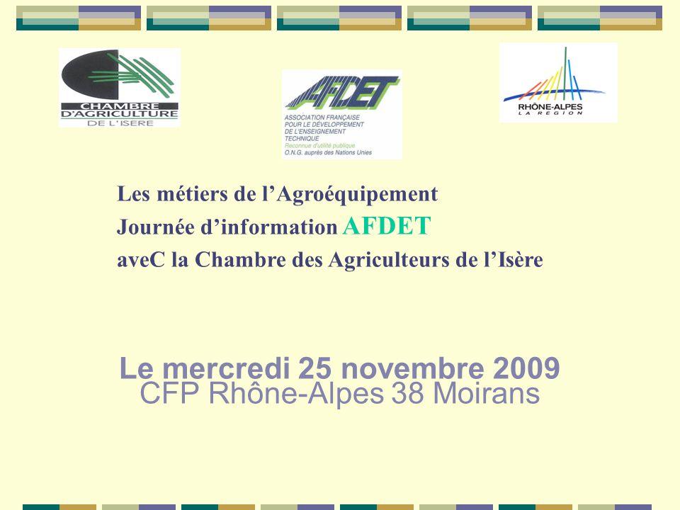 Le mercredi 25 novembre 2009 CFP Rhône-Alpes 38 Moirans Les métiers de lAgroéquipement Journée dinformation AFDET aveC la Chambre des Agriculteurs de