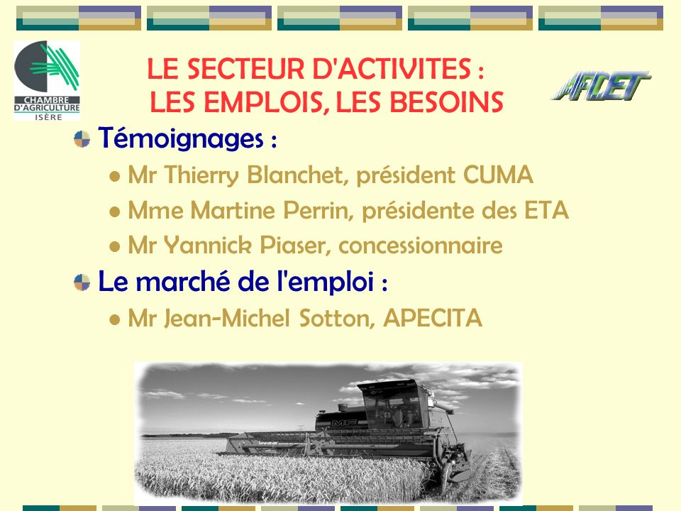 LE SECTEUR D'ACTIVITES : LES EMPLOIS, LES BESOINS Témoignages : Mr Thierry Blanchet, président CUMA Mme Martine Perrin, présidente des ETA Mr Yannick