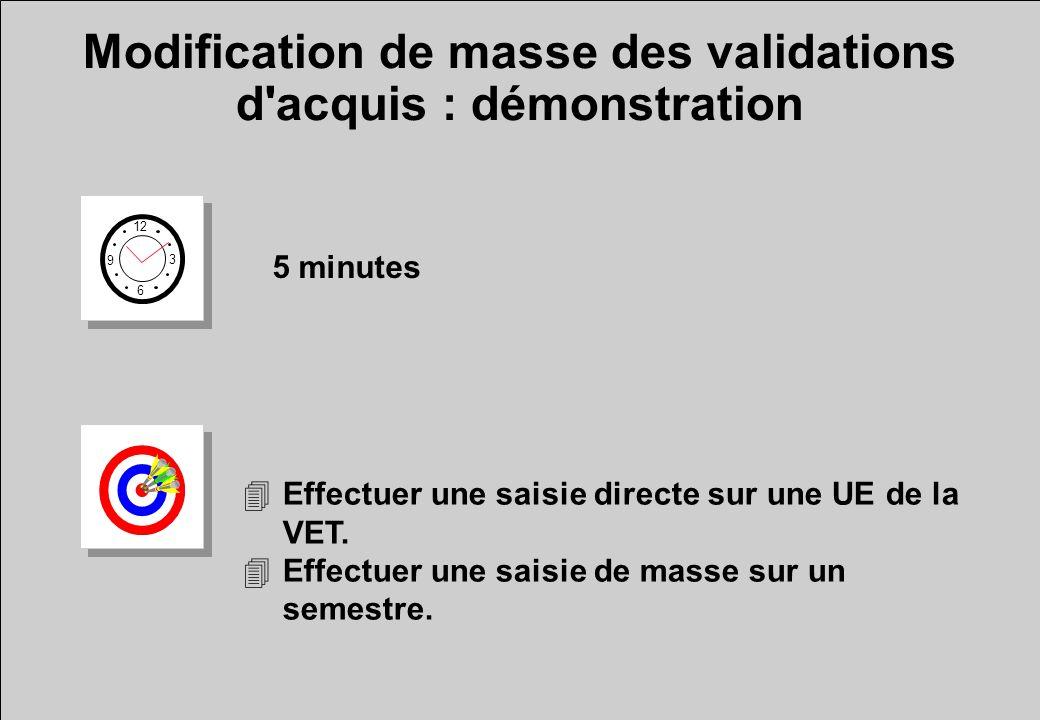 Modification de masse des validations d'acquis : démonstration 12 6 3 9 5 minutes 4Effectuer une saisie directe sur une UE de la VET. 4Effectuer une s