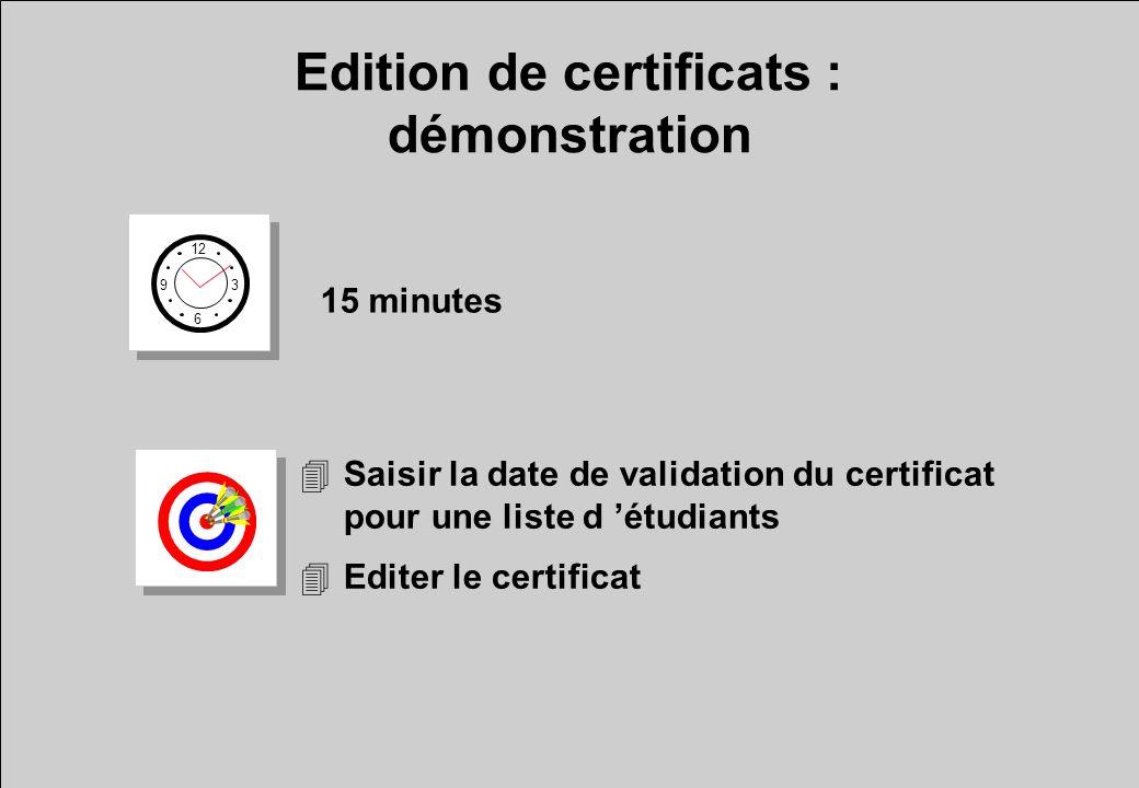 Edition de certificats : démonstration 12 6 3 9 15 minutes 4Saisir la date de validation du certificat pour une liste d étudiants 4Editer le certifica