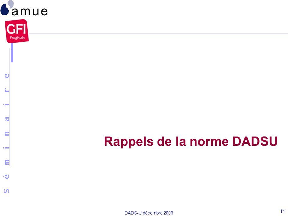S é m i n a i r e DADS-U décembre 2006 11 Rappels de la norme DADSU