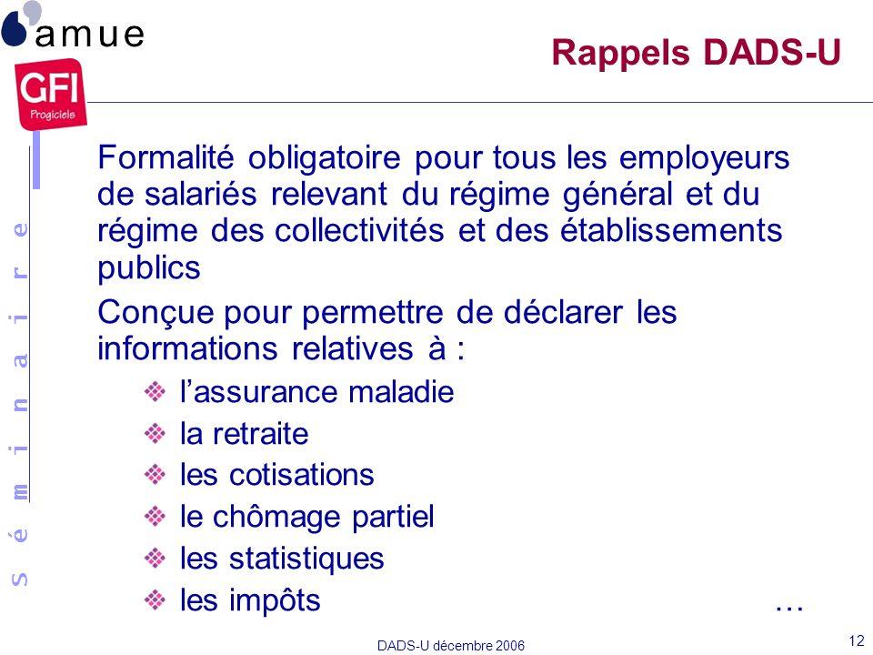 S é m i n a i r e DADS-U décembre 2006 12 Rappels DADS-U Formalité obligatoire pour tous les employeurs de salariés relevant du régime général et du r