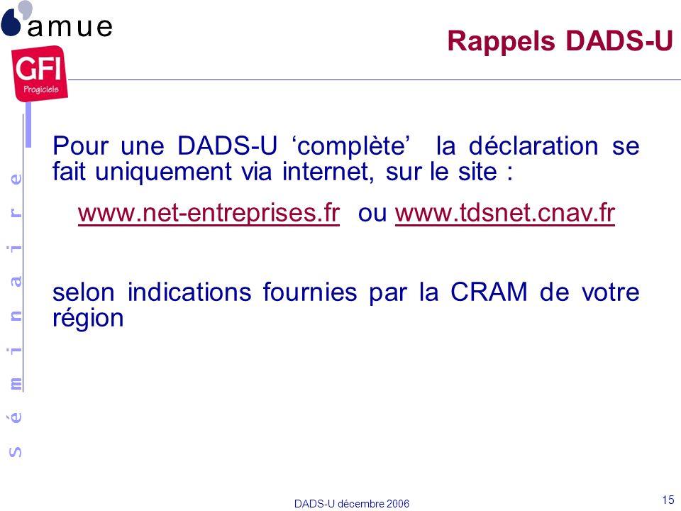 S é m i n a i r e DADS-U décembre 2006 15 Rappels DADS-U Pour une DADS-U complète la déclaration se fait uniquement via internet, sur le site : www.ne