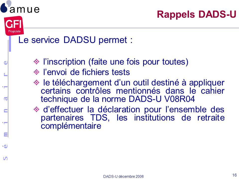 S é m i n a i r e DADS-U décembre 2006 16 Rappels DADS-U Le service DADSU permet : linscription (faite une fois pour toutes) lenvoi de fichiers tests