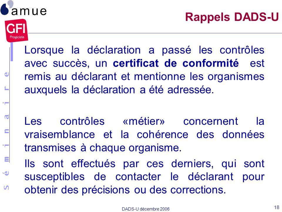 S é m i n a i r e DADS-U décembre 2006 18 Lorsque la déclaration a passé les contrôles avec succès, un certificat de conformité est remis au déclarant
