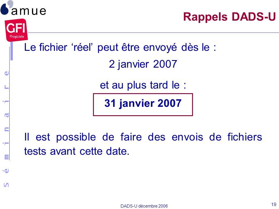 S é m i n a i r e DADS-U décembre 2006 19 Le fichier réel peut être envoyé dès le : 2 janvier 2007 et au plus tard le : 31 janvier 2007 Il est possibl