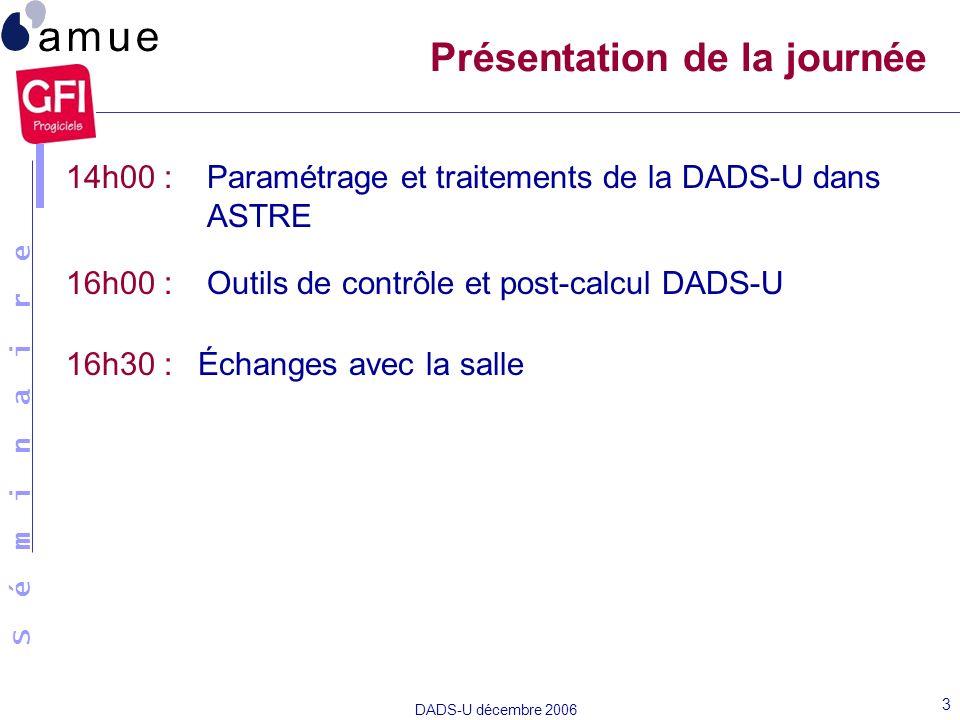 S é m i n a i r e DADS-U décembre 2006 3 14h00 : Paramétrage et traitements de la DADS-U dans ASTRE 16h00 : Outils de contrôle et post-calcul DADS-U 1