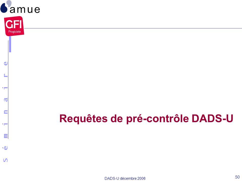 S é m i n a i r e DADS-U décembre 2006 50 Requêtes de pré-contrôle DADS-U