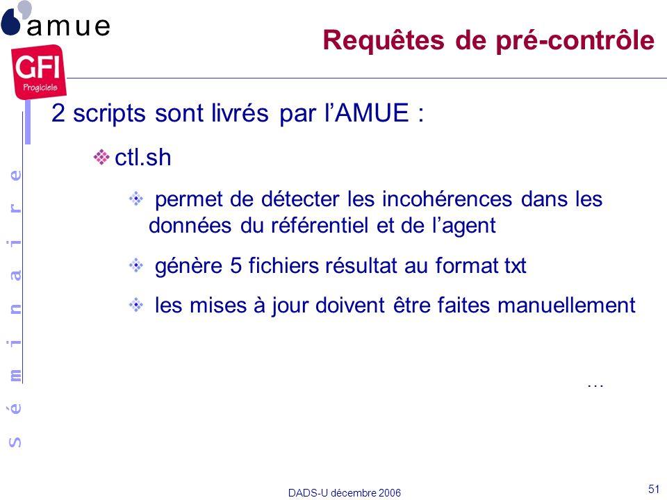 S é m i n a i r e DADS-U décembre 2006 51 2 scripts sont livrés par lAMUE : ctl.sh permet de détecter les incohérences dans les données du référentiel