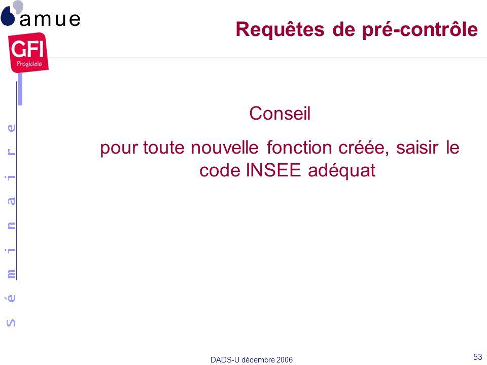 S é m i n a i r e DADS-U décembre 2006 53 Conseil pour toute nouvelle fonction créée, saisir le code INSEE adéquat Requêtes de pré-contrôle