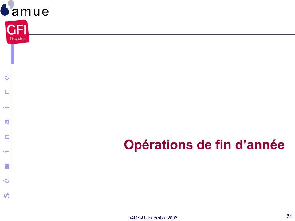 S é m i n a i r e DADS-U décembre 2006 54 Opérations de fin dannée