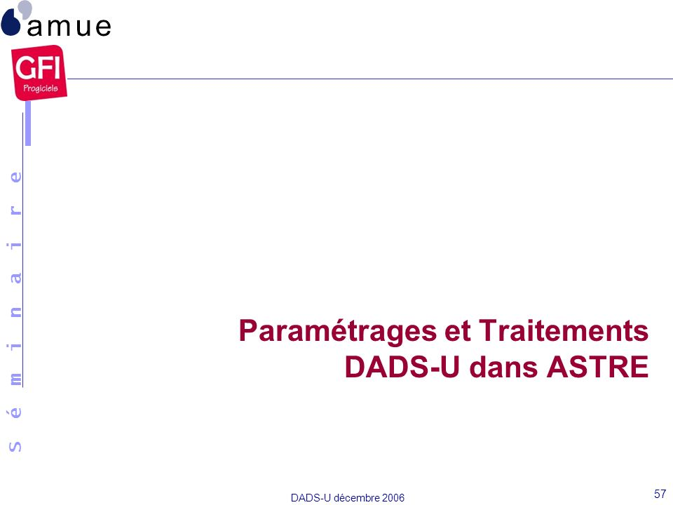 S é m i n a i r e DADS-U décembre 2006 57 Paramétrages et Traitements DADS-U dans ASTRE