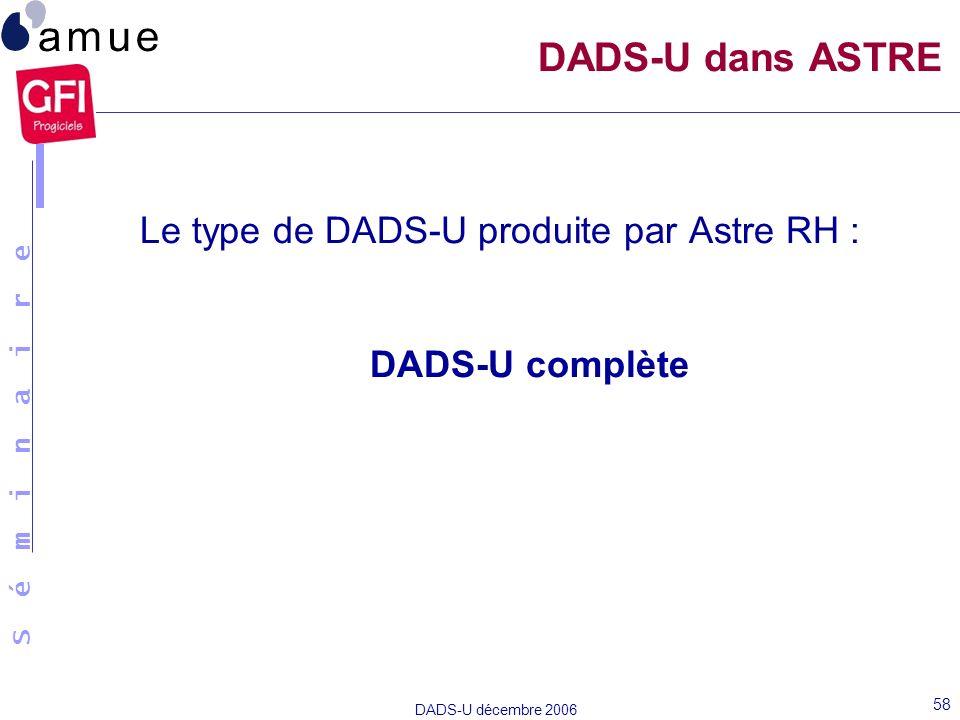 S é m i n a i r e DADS-U décembre 2006 58 Le type de DADS-U produite par Astre RH : DADS-U complète DADS-U dans ASTRE