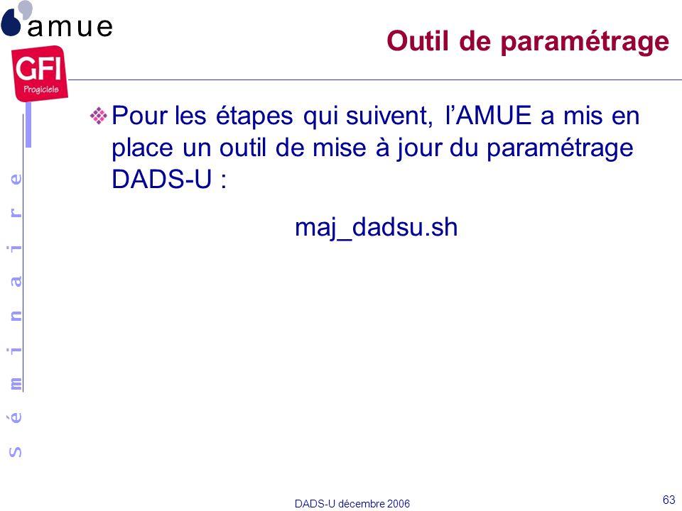 S é m i n a i r e DADS-U décembre 2006 63 Pour les étapes qui suivent, lAMUE a mis en place un outil de mise à jour du paramétrage DADS-U : maj_dadsu.