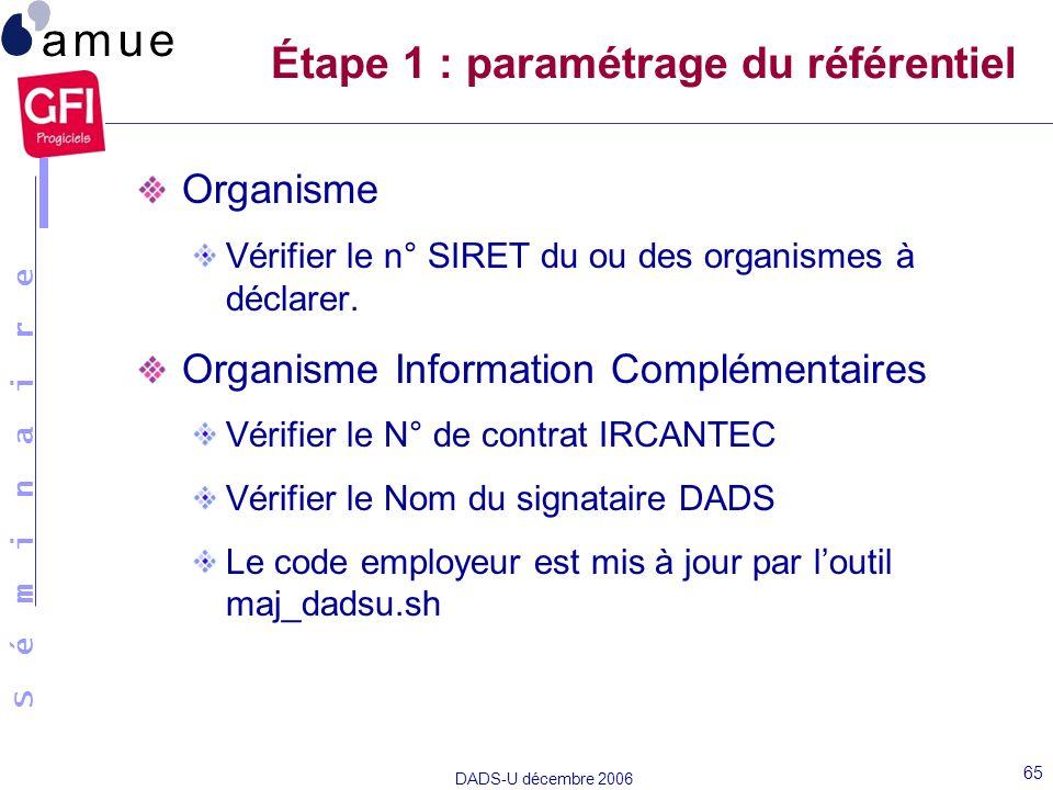 S é m i n a i r e DADS-U décembre 2006 65 Étape 1 : paramétrage du référentiel Organisme Vérifier le n° SIRET du ou des organismes à déclarer. Organis