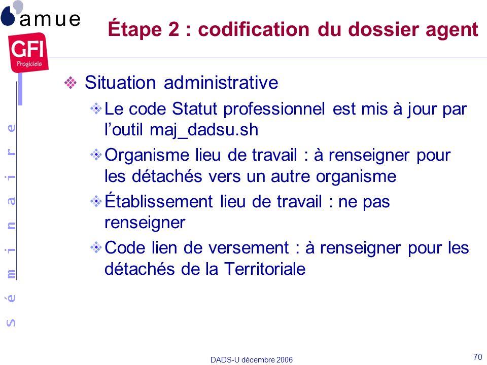 S é m i n a i r e DADS-U décembre 2006 70 Situation administrative Le code Statut professionnel est mis à jour par loutil maj_dadsu.sh Organisme lieu