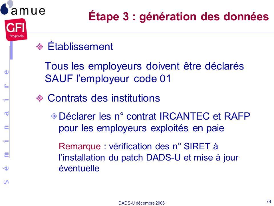 S é m i n a i r e DADS-U décembre 2006 74 Établissement Tous les employeurs doivent être déclarés SAUF lemployeur code 01 Contrats des institutions Dé