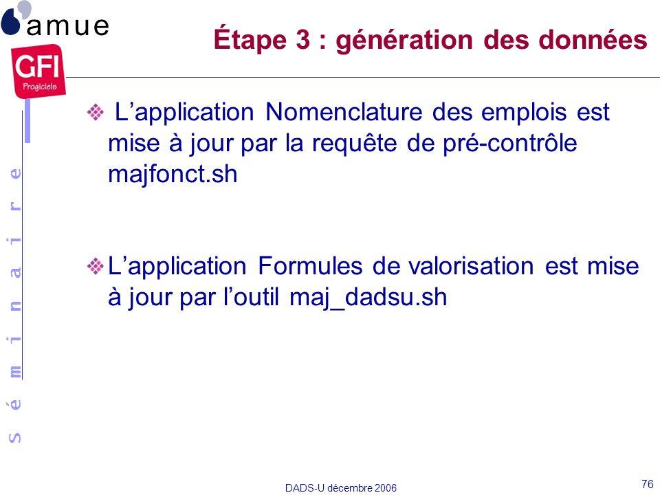 S é m i n a i r e DADS-U décembre 2006 76 Lapplication Nomenclature des emplois est mise à jour par la requête de pré-contrôle majfonct.sh Lapplicatio