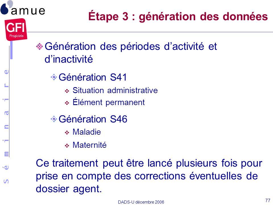 S é m i n a i r e DADS-U décembre 2006 77 Génération des périodes dactivité et dinactivité Génération S41 Situation administrative Élément permanent G