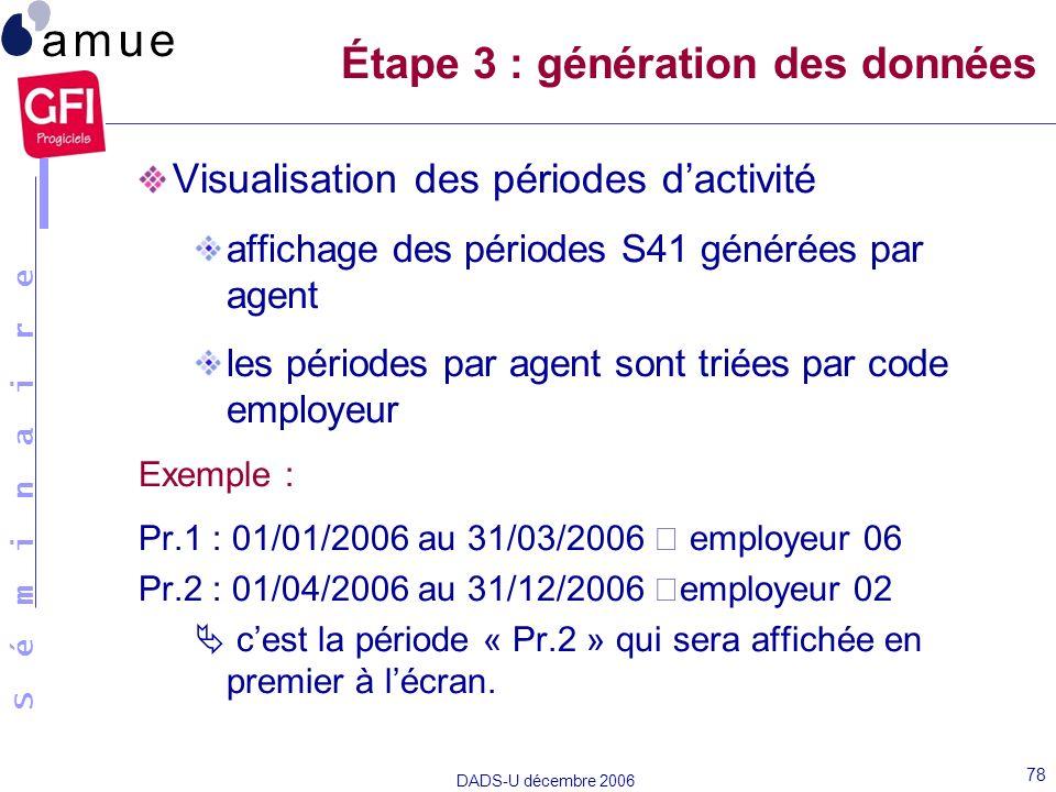 S é m i n a i r e DADS-U décembre 2006 78 Visualisation des périodes dactivité affichage des périodes S41 générées par agent les périodes par agent so