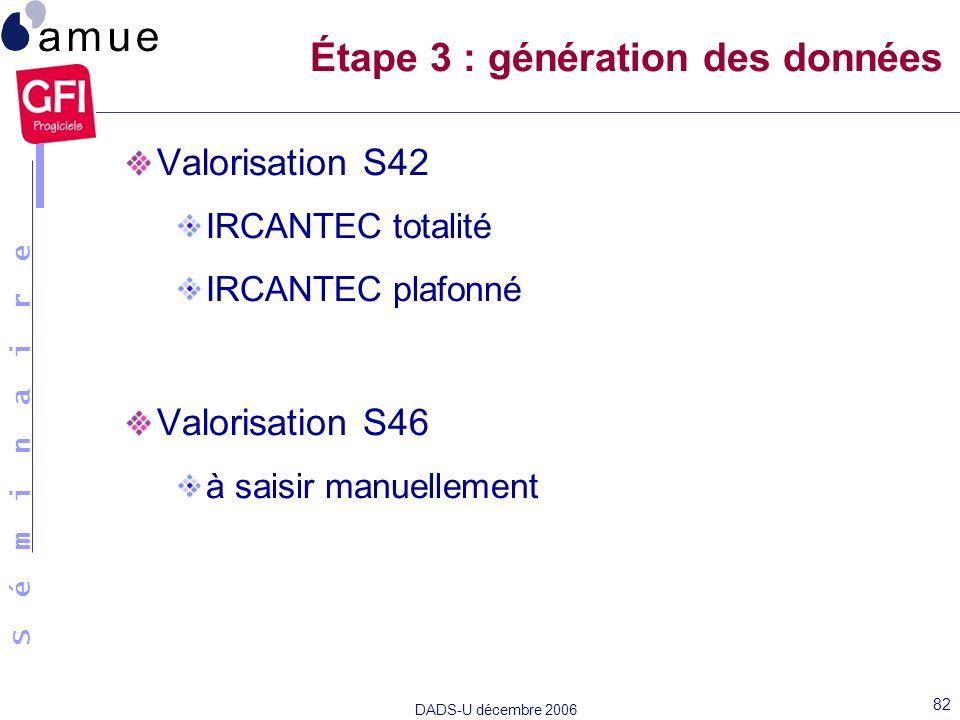 S é m i n a i r e DADS-U décembre 2006 82 Valorisation S42 IRCANTEC totalité IRCANTEC plafonné Valorisation S46 à saisir manuellement Étape 3 : généra