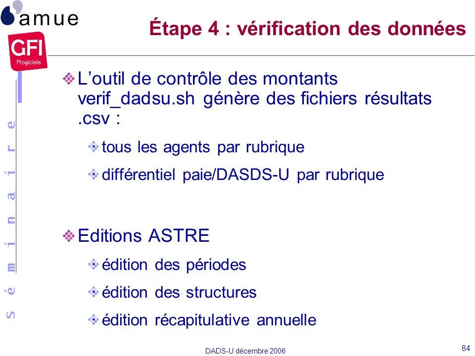 S é m i n a i r e DADS-U décembre 2006 84 Loutil de contrôle des montants verif_dadsu.sh génère des fichiers résultats.csv : tous les agents par rubri