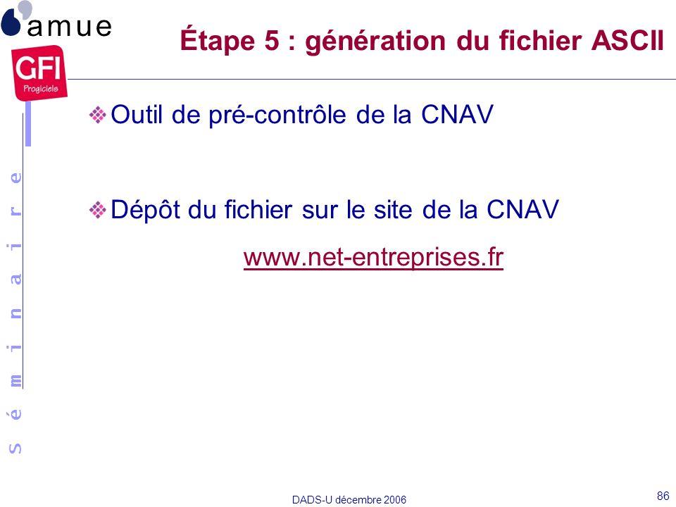 S é m i n a i r e DADS-U décembre 2006 86 Outil de pré-contrôle de la CNAV Dépôt du fichier sur le site de la CNAV www.net-entreprises.fr Étape 5 : gé