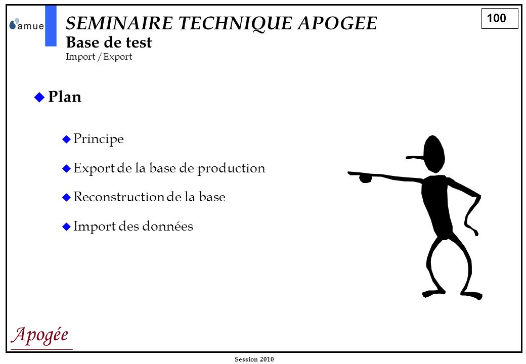 100 Apogée Session 2010 SEMINAIRE TECHNIQUE APOGEE Base de test Import /Export Plan Principe Export de la base de production Reconstruction de la base