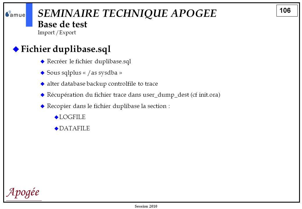 106 Apogée Session 2010 SEMINAIRE TECHNIQUE APOGEE Base de test Import /Export Fichier duplibase.sql Recréer le fichier duplibase.sql Sous sqlplus « /