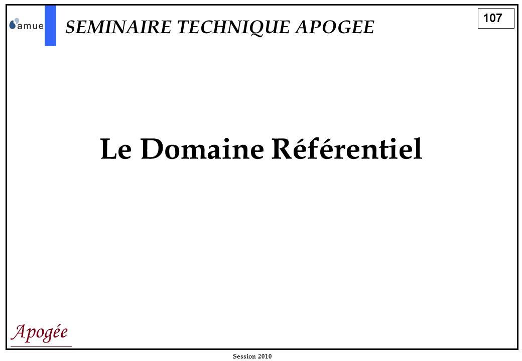 107 Apogée Session 2010 Le Domaine Référentiel SEMINAIRE TECHNIQUE APOGEE
