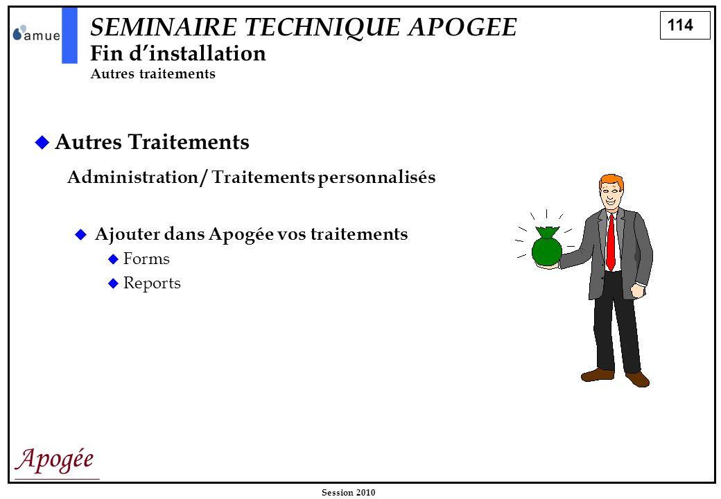 114 Apogée Session 2010 Autres Traitements Administration / Traitements personnalisés SEMINAIRE TECHNIQUE APOGEE Fin dinstallation Autres traitements