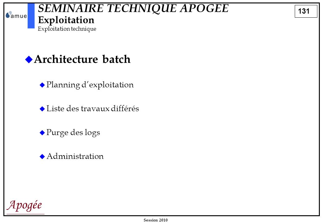 131 Apogée Session 2010 SEMINAIRE TECHNIQUE APOGEE Exploitation Exploitation technique Architecture batch Planning dexploitation Liste des travaux dif